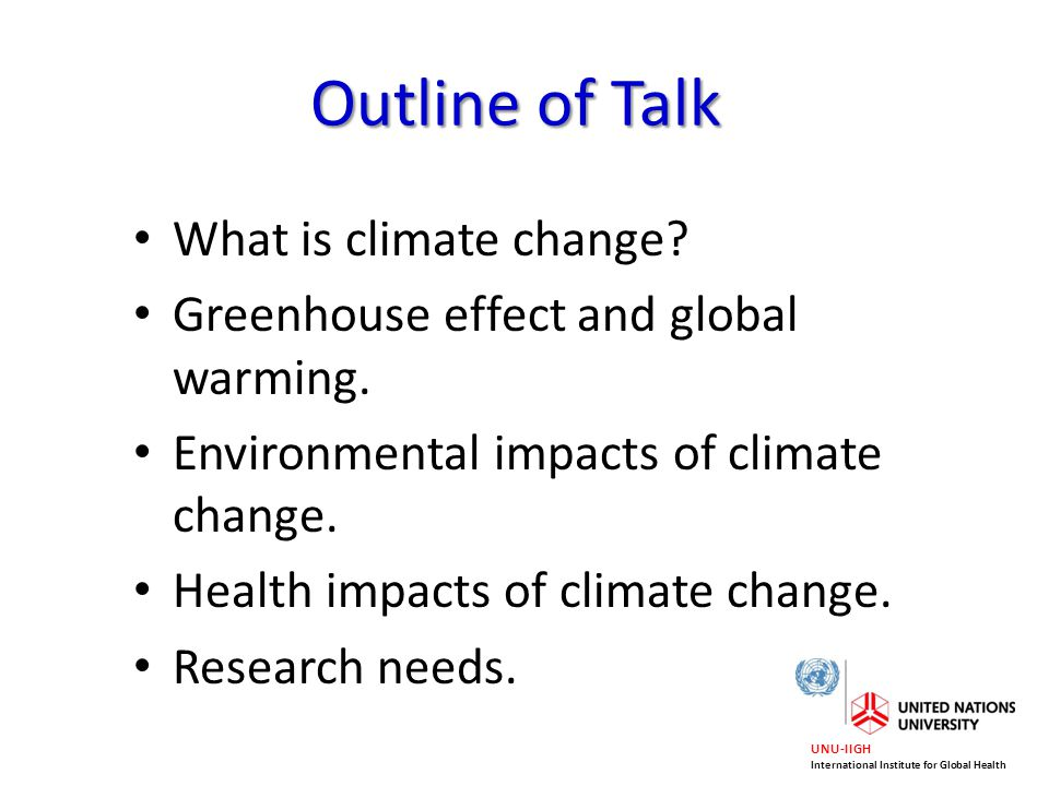 UNU-IIGH International Institute for Global Health What is climate change? Greenhouse effect and global warming. Environmental impacts of climate chan