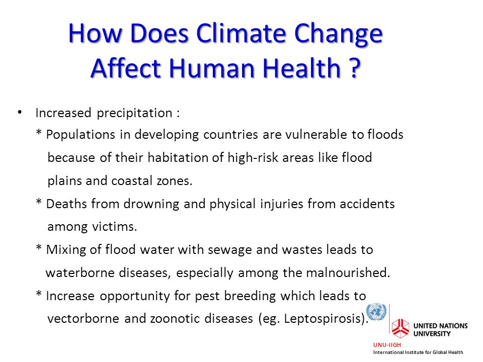 UNU-IIGH International Institute for Global Health How Does Climate Change Affect Human Health ? Increased precipitation : * Populations in developing