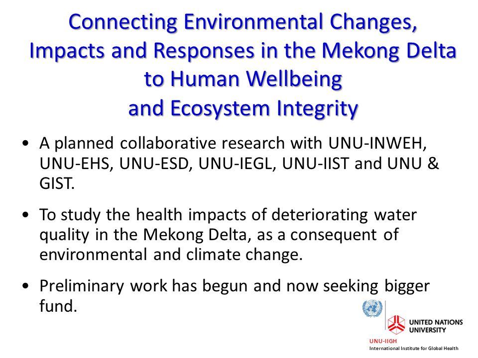 UNU-IIGH International Institute for Global Health A planned collaborative research with UNU-INWEH, UNU-EHS, UNU-ESD, UNU-IEGL, UNU-IIST and UNU & GIS