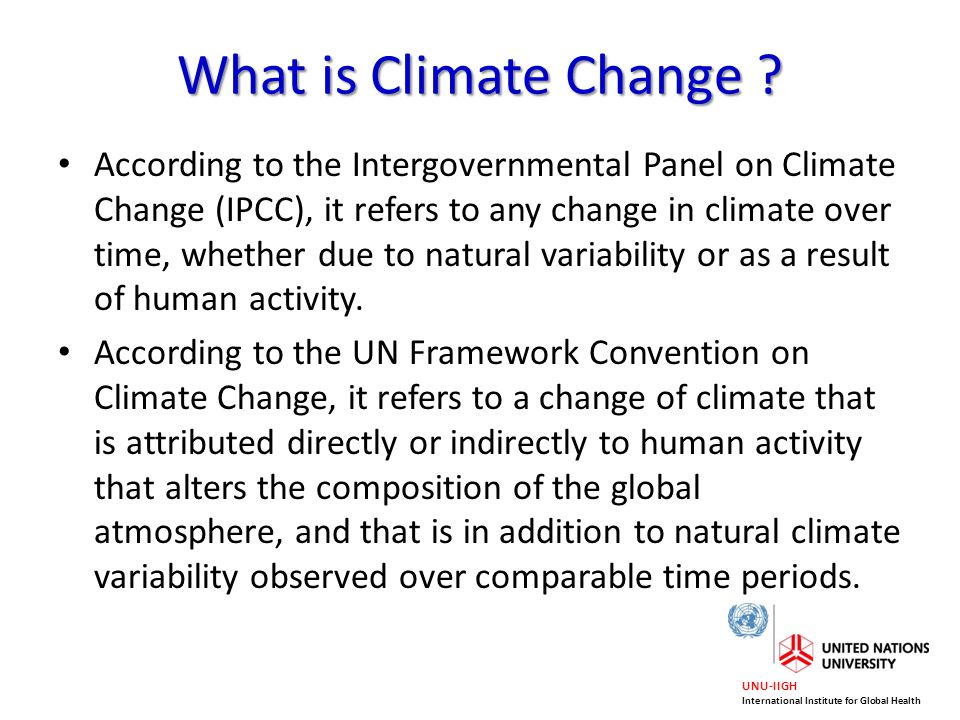 UNU-IIGH International Institute for Global Health What is Climate Change ? According to the Intergovernmental Panel on Climate Change (IPCC), it refe