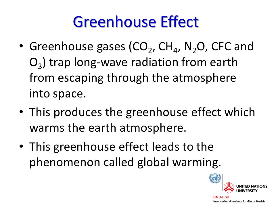 UNU-IIGH International Institute for Global Health Greenhouse Effect Greenhouse gases (CO 2, CH 4, N 2 O, CFC and O 3 ) trap long-wave radiation from