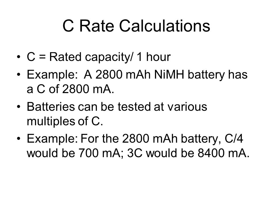 C Rate Calculations C = Rated capacity/ 1 hour Example: A 2800 mAh NiMH battery has a C of 2800 mA.