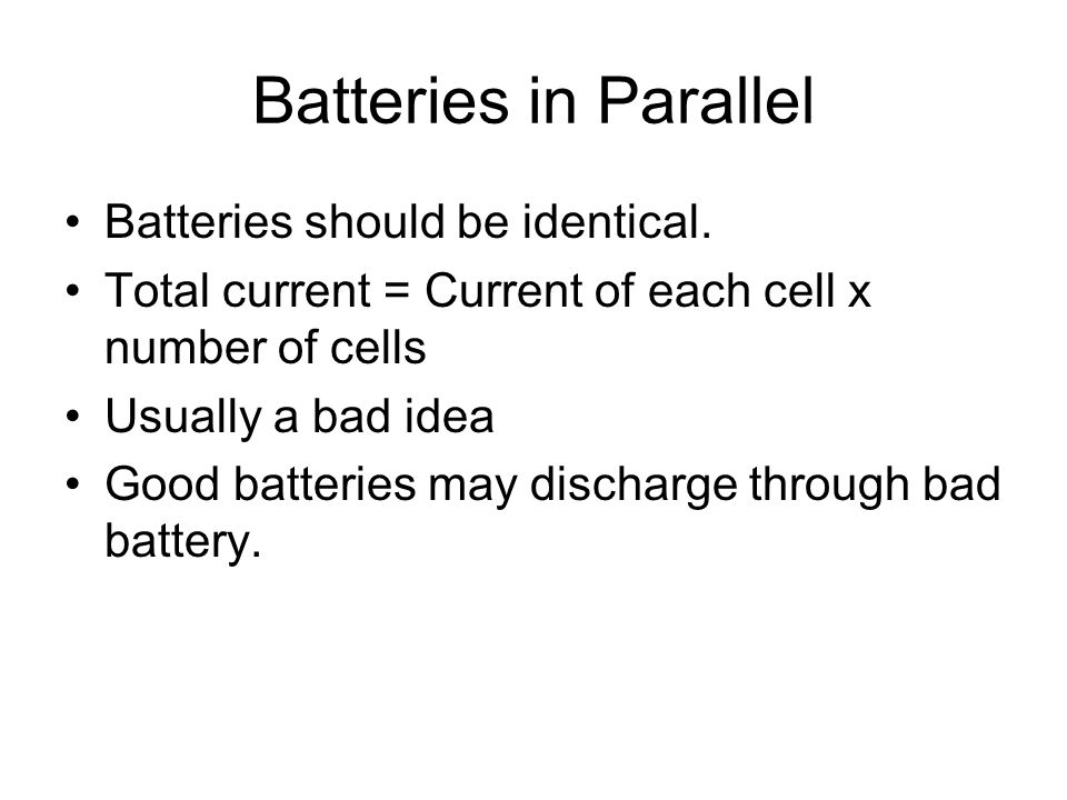 Batteries in Parallel Batteries should be identical.