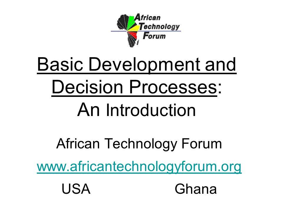Basic Development and Decision Processes: An Introduction African Technology Forum www.africantechnologyforum.org USAGhana