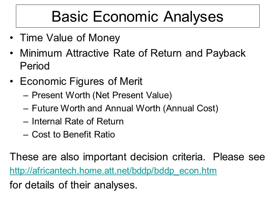 Basic Economic Analyses Time Value of Money Minimum Attractive Rate of Return and Payback Period Economic Figures of Merit –Present Worth (Net Present Value) –Future Worth and Annual Worth (Annual Cost) –Internal Rate of Return –Cost to Benefit Ratio These are also important decision criteria.