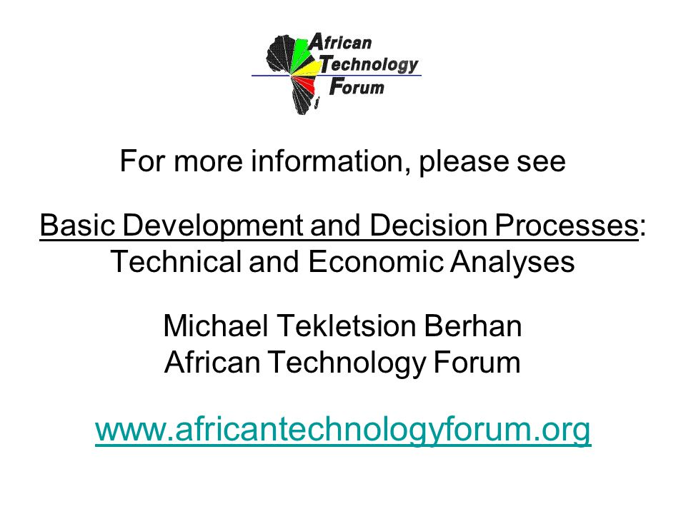 For more information, please see Basic Development and Decision Processes: Technical and Economic Analyses Michael Tekletsion Berhan African Technology Forum www.africantechnologyforum.org www.africantechnologyforum.org