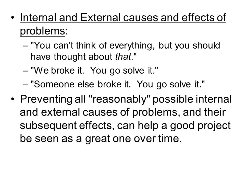 Internal and External causes and effects of problems: – You can t think of everything, but you should have thought about that. – We broke it.