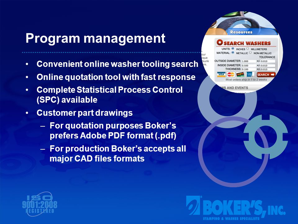 Program management Convenient online washer tooling search Online quotation tool with fast response Complete Statistical Process Control (SPC) available Customer part drawings –For quotation purposes Bokers prefers Adobe PDF format (.pdf) –For production Bokers accepts all major CAD files formats