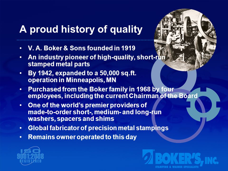 Bokers today Over 90,000 sq ft production campus in Minneapolis, MN The industrys most experienced workforce Global organization exporting to numerous countries Manufacturer of precision parts for the OEM Industries including but not limited to: Aerospace, Appliances, Industrial and Office Machines, Electronic Measurement and Testing Devices, Telecommunications, Hydraulics, Renewable Energy Products, Automotive, Motorcycles, Bicycles, Power Sports, Medical, HVAC, Cutlery, Photographic Equipment, and Consumer Products… ISO 9001:2008 registered Certified as a Women Owned Business