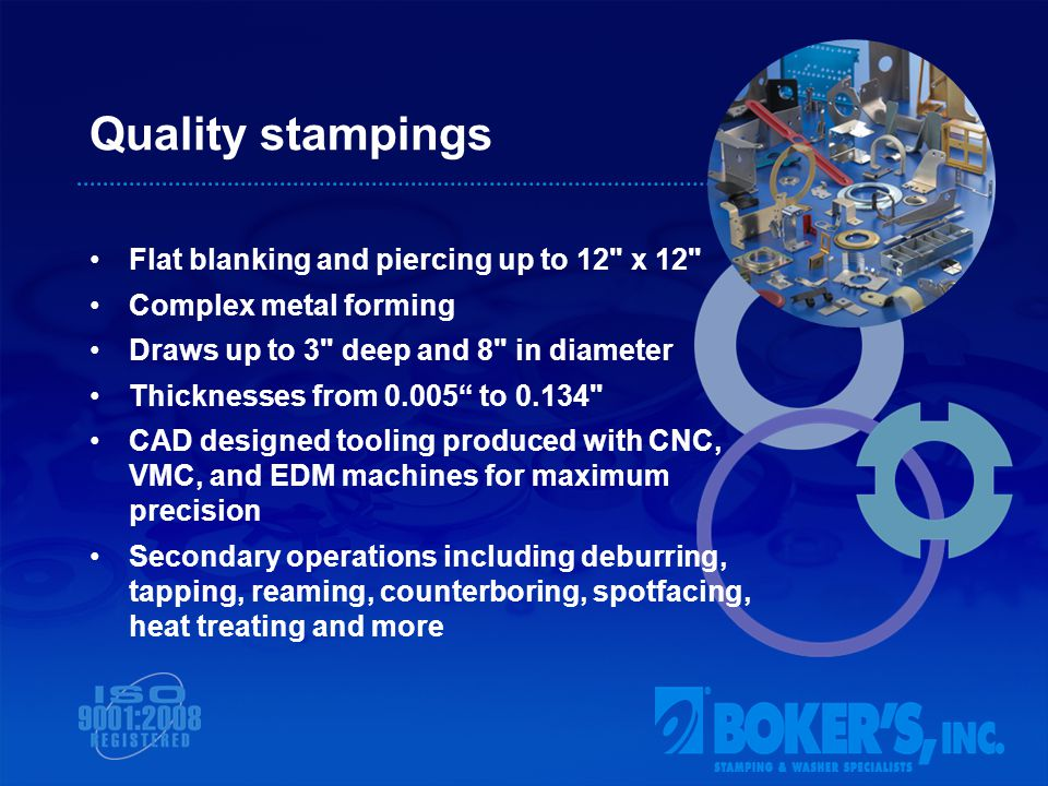 Quality stampings Flat blanking and piercing up to 12 x 12 Complex metal forming Draws up to 3 deep and 8 in diameter Thicknesses from 0.005 to 0.134 CAD designed tooling produced with CNC, VMC, and EDM machines for maximum precision Secondary operations including deburring, tapping, reaming, counterboring, spotfacing, heat treating and more