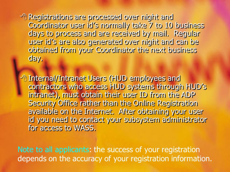 Registrations are processed over night and Coordinator user ids normally take 7 to 10 business days to process and are received by mail. Regular user