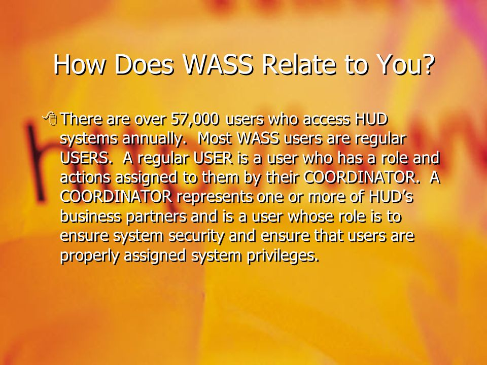 How Does WASS Relate to You? There are over 57,000 users who access HUD systems annually. Most WASS users are regular USERS. A regular USER is a user