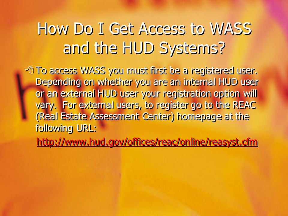 How Do I Get Access to WASS and the HUD Systems? To access WASS you must first be a registered user. Depending on whether you are an internal HUD user