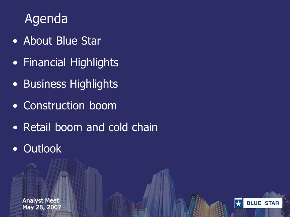 Analyst Meet May 28, 2007 Agenda About Blue Star Financial Highlights Business Highlights Construction boom Retail boom and cold chain Outlook