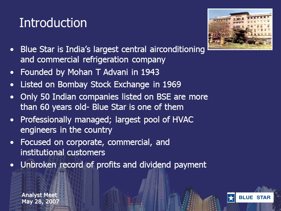 Analyst Meet May 28, 2007 Introduction Blue Star is Indias largest central airconditioning and commercial refrigeration company Founded by Mohan T Advani in 1943 Listed on Bombay Stock Exchange in 1969 Only 50 Indian companies listed on BSE are more than 60 years old- Blue Star is one of them Professionally managed; largest pool of HVAC engineers in the country Focused on corporate, commercial, and institutional customers Unbroken record of profits and dividend payment