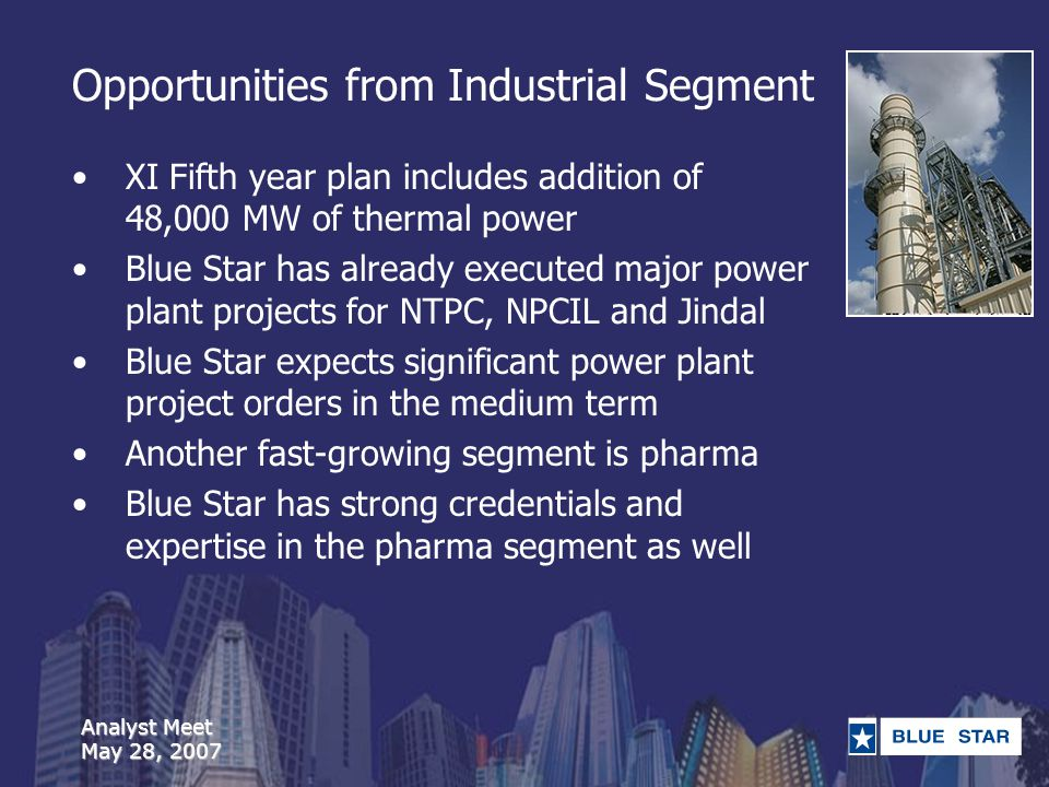 Analyst Meet May 28, 2007 Opportunities from Industrial Segment XI Fifth year plan includes addition of 48,000 MW of thermal power Blue Star has already executed major power plant projects for NTPC, NPCIL and Jindal Blue Star expects significant power plant project orders in the medium term Another fast-growing segment is pharma Blue Star has strong credentials and expertise in the pharma segment as well