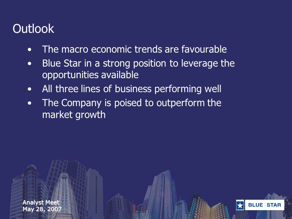 Analyst Meet May 28, 2007 Outlook The macro economic trends are favourable Blue Star in a strong position to leverage the opportunities available All three lines of business performing well The Company is poised to outperform the market growth
