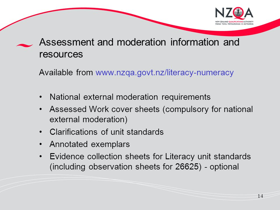 14 Assessment and moderation information and resources Available from www.nzqa.govt.nz/literacy-numeracy National external moderation requirements Ass