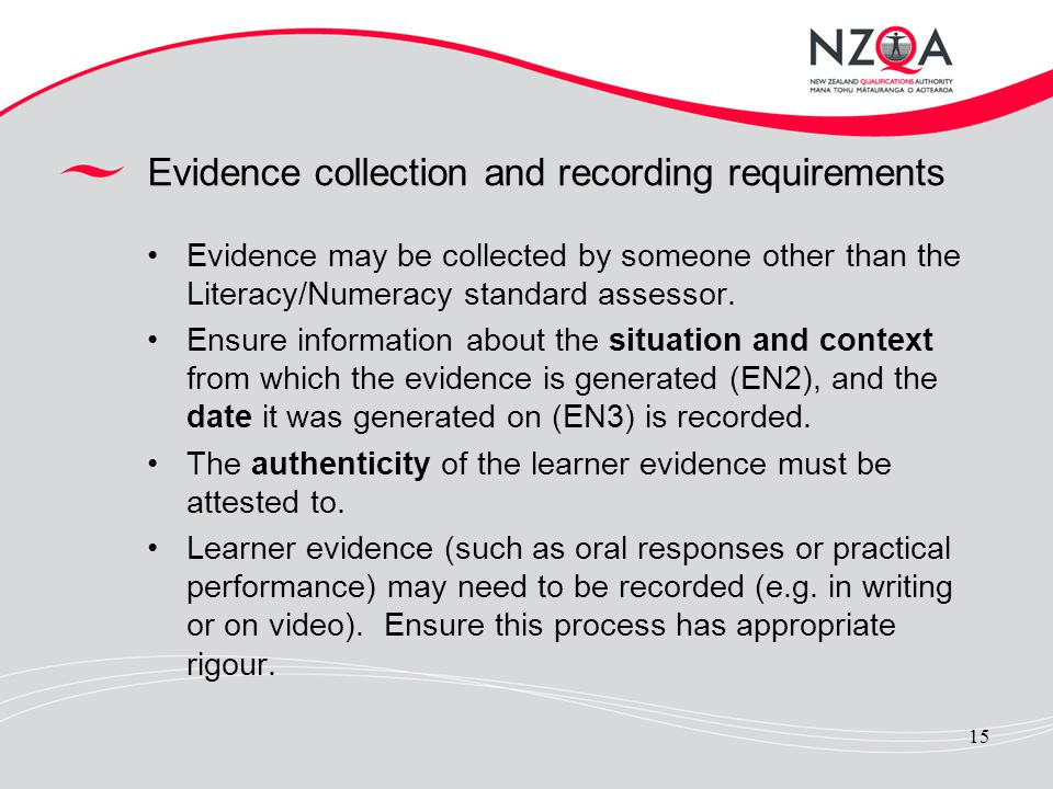 15 Evidence collection and recording requirements Evidence may be collected by someone other than the Literacy/Numeracy standard assessor. Ensure info
