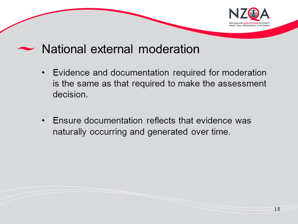 18 National external moderation Evidence and documentation required for moderation is the same as that required to make the assessment decision. Ensur