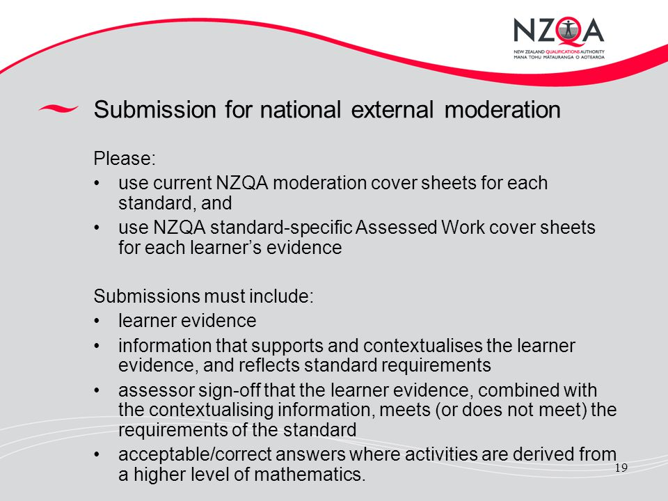 19 Submission for national external moderation Please: use current NZQA moderation cover sheets for each standard, and use NZQA standard-specific Asse