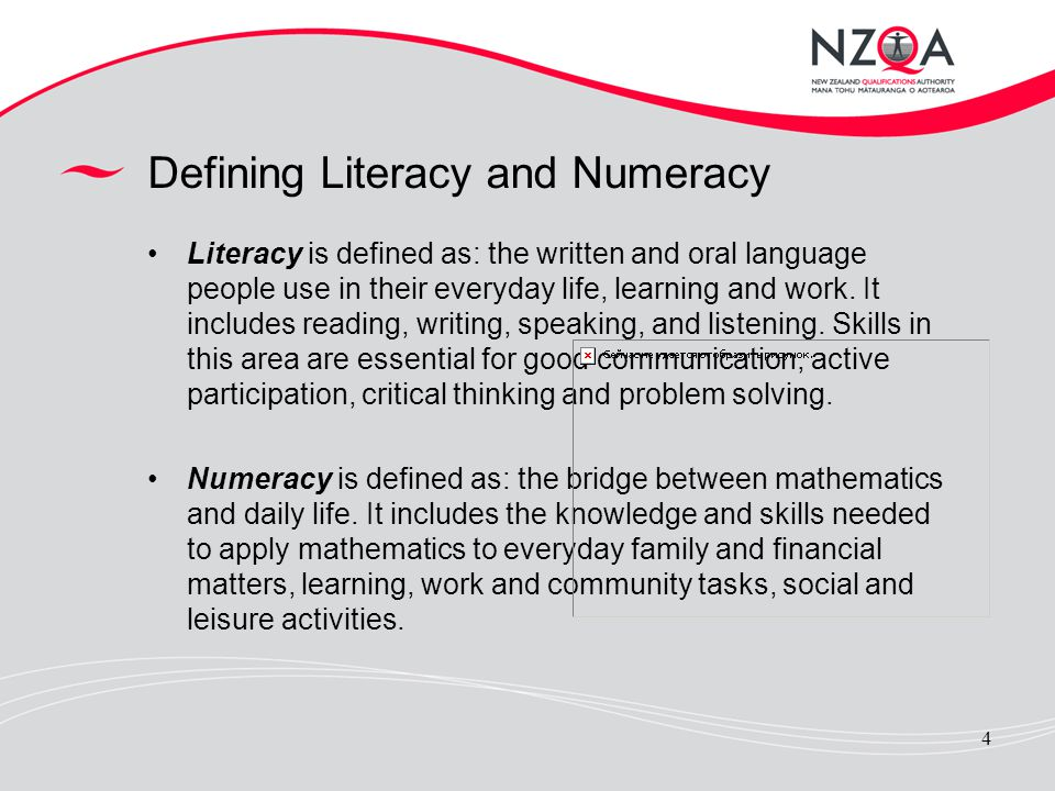4 Defining Literacy and Numeracy Literacy is defined as: the written and oral language people use in their everyday life, learning and work. It includ