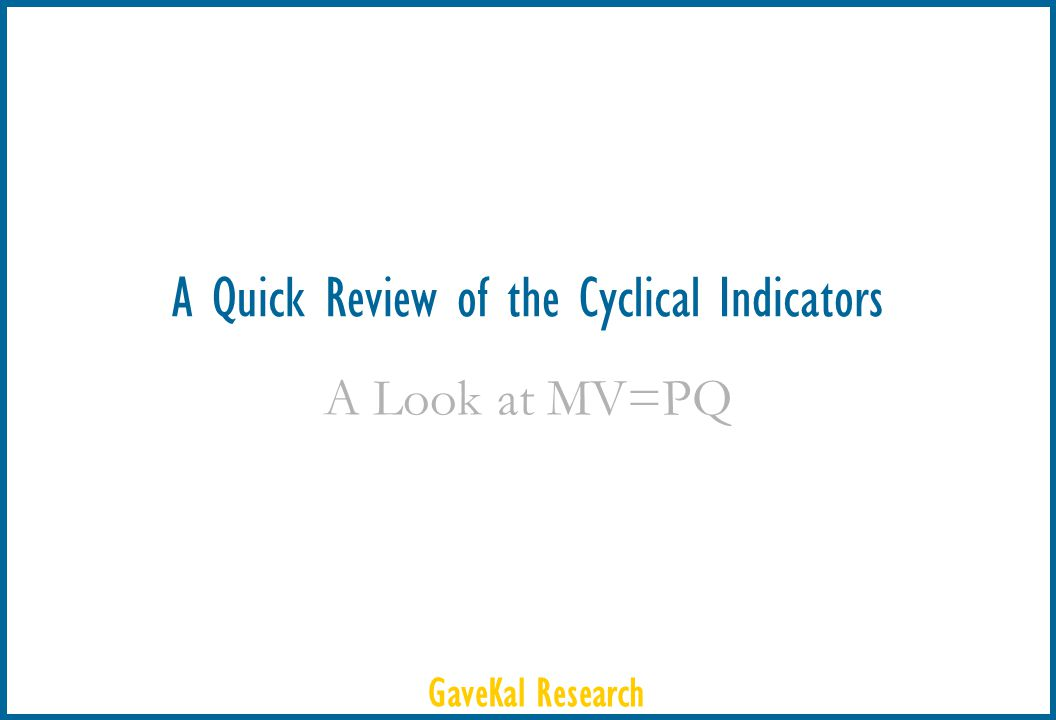 GaveKal Research A Quick Review of the Cyclical Indicators A Look at MV=PQ