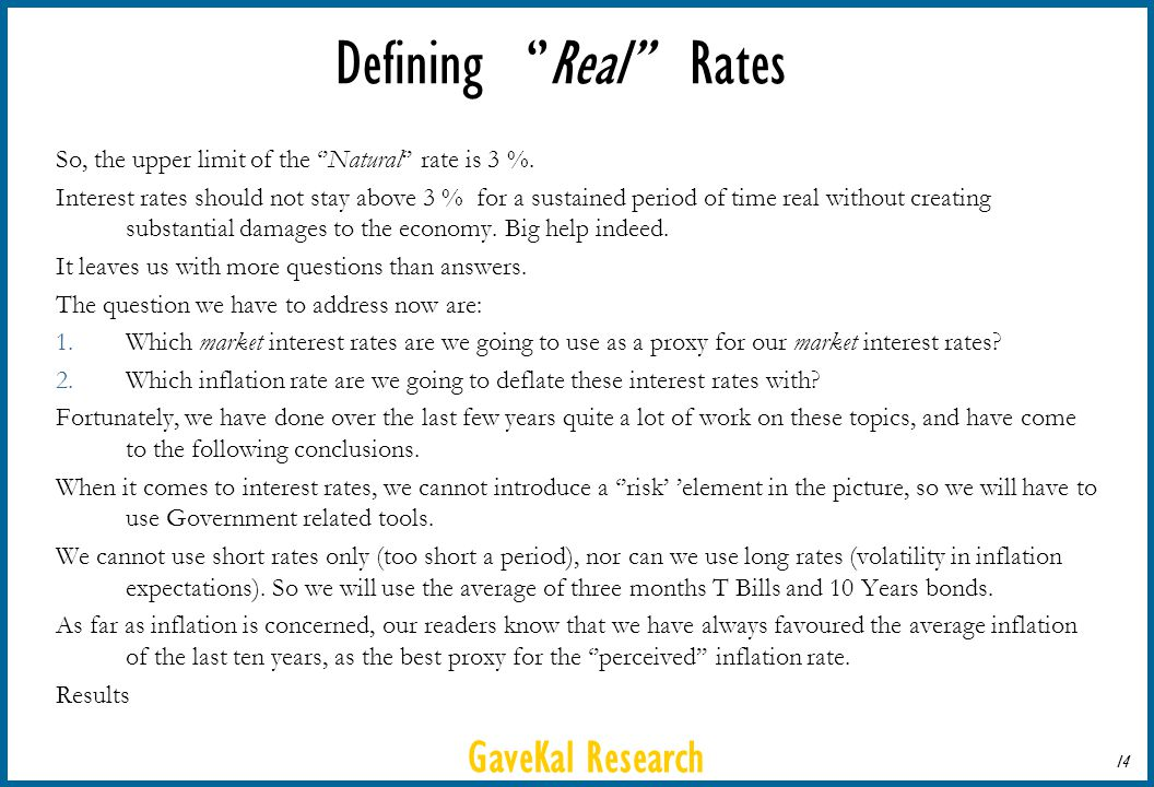 GaveKal Research 14 Defining Real Rates So, the upper limit of the Natural rate is 3 %. Interest rates should not stay above 3 % for a sustained perio