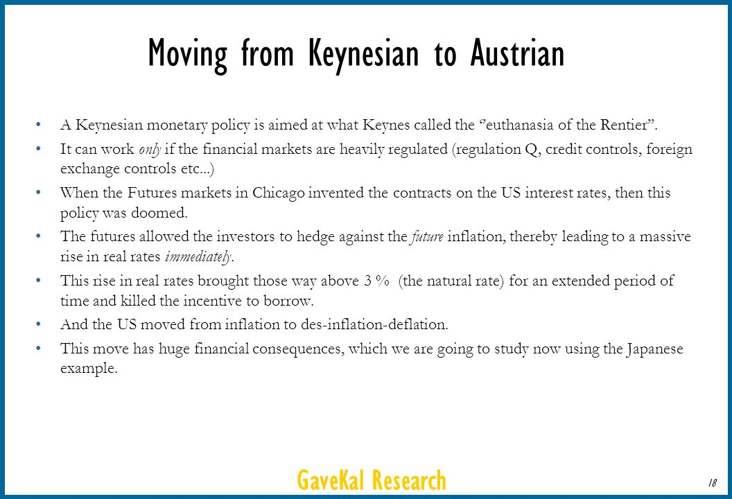 GaveKal Research 18 Moving from Keynesian to Austrian A Keynesian monetary policy is aimed at what Keynes called the euthanasia of the Rentier. It can