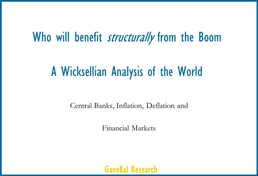 GaveKal Research Who will benefit structurally from the Boom A Wicksellian Analysis of the World Central Banks, Inflation, Deflation and Financial Mar