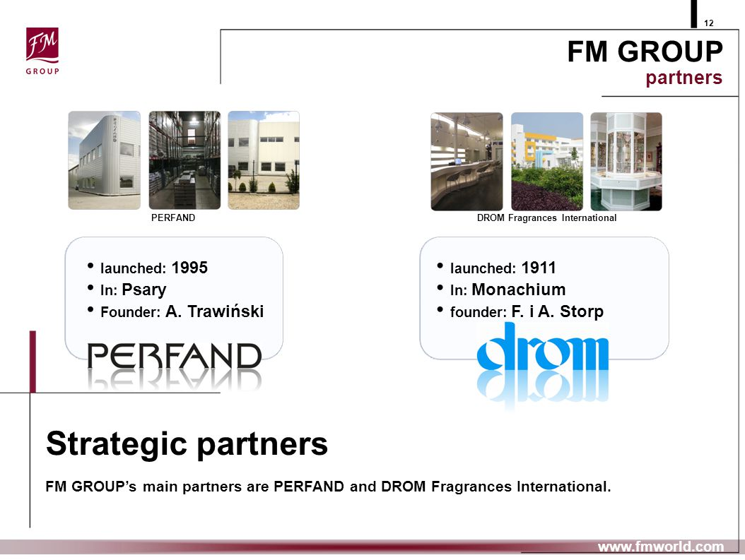 FM GROUP partners 12 launched: 1995 In: Psary Founder: A. Trawiński www.fmworld.com DROM Fragrances International launched: 1911 In: Monachium founder