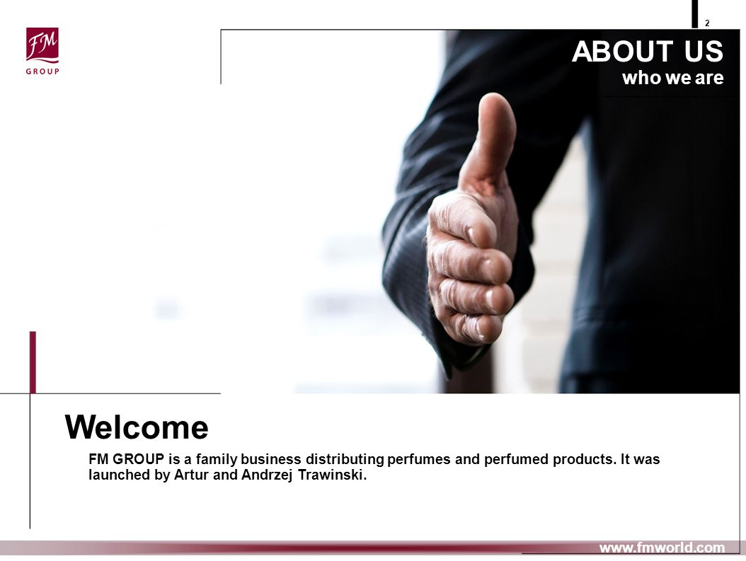 ABOUT US who we are FM GROUP is a family business distributing perfumes and perfumed products. It was launched by Artur and Andrzej Trawinski. Welcome