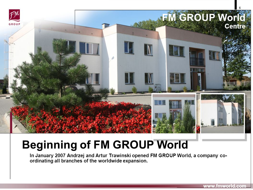 Now in FM GROUP There is the Head Office of FM GROUP World in Poland and over 40 branches in Europe, Asia, North America, Australia, Africa and the Far East FM GROUP World branches 7 www.fmworld.com