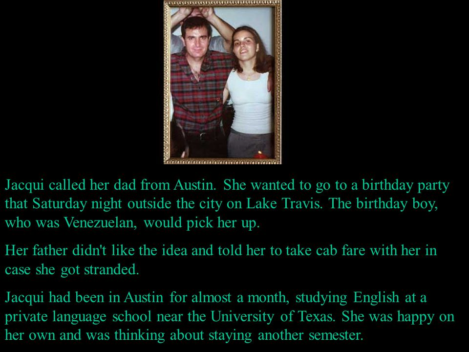 Jacqui called her dad from Austin. She wanted to go to a birthday party that Saturday night outside the city on Lake Travis. The birthday boy, who was