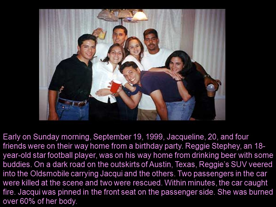 Early on Sunday morning, September 19, 1999, Jacqueline, 20, and four friends were on their way home from a birthday party. Reggie Stephey, an 18- yea