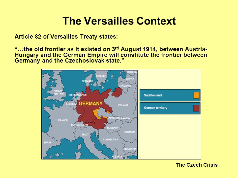 The Czech Crisis The Versailles Context Article 82 of Versailles Treaty states: …the old frontier as it existed on 3 rd August 1914, between Austria-