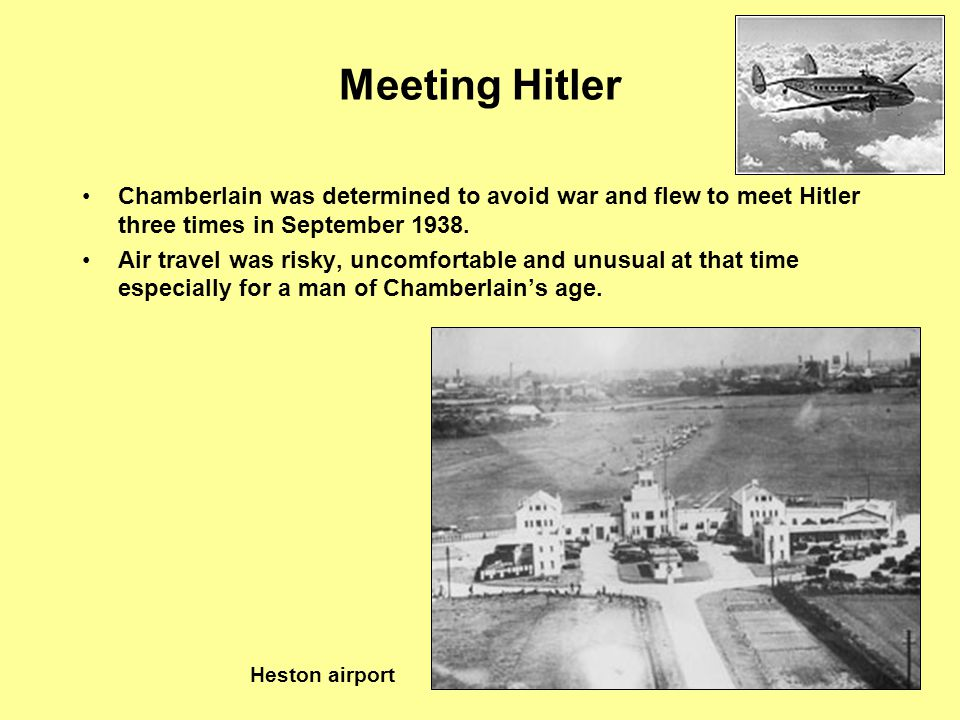 The Czech Crisis Chamberlain was determined to avoid war and flew to meet Hitler three times in September 1938. Air travel was risky, uncomfortable an