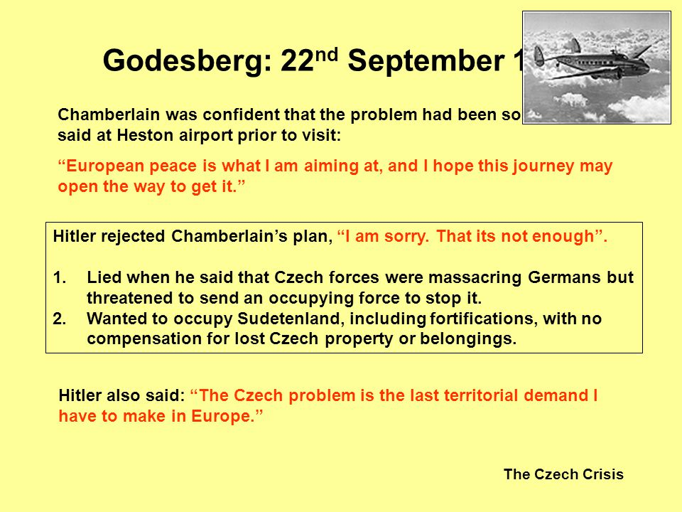 The Czech Crisis Godesberg: 22 nd September 1938 Hitler rejected Chamberlains plan, I am sorry. That its not enough. 1.Lied when he said that Czech fo
