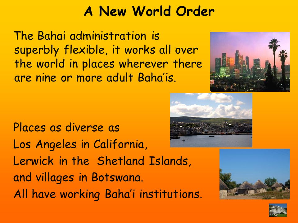 A New World Order The Bahai administration is superbly flexible, it works all over the world in places wherever there are nine or more adult Bahais.