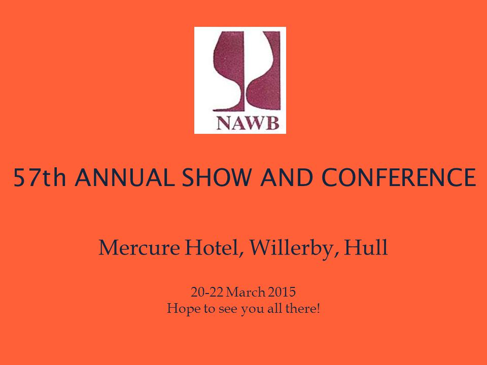57th ANNUAL SHOW AND CONFERENCE Mercure Hotel, Willerby, Hull 20-22 March 2015 Hope to see you all there!