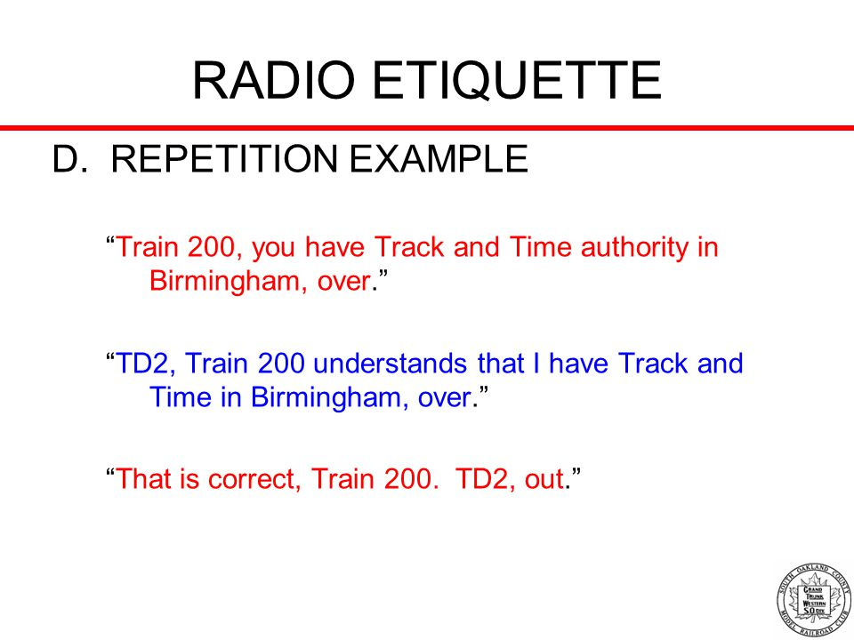 RADIO ETIQUETTE D. REPETITION EXAMPLE Train 200, you have Track and Time authority in Birmingham, over. TD2, Train 200 understands that I have Track a
