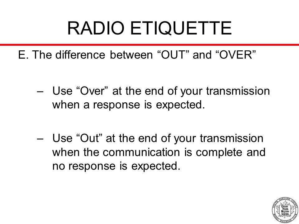 RADIO ETIQUETTE E. The difference between OUT and OVER –Use Over at the end of your transmission when a response is expected. –Use Out at the end of y