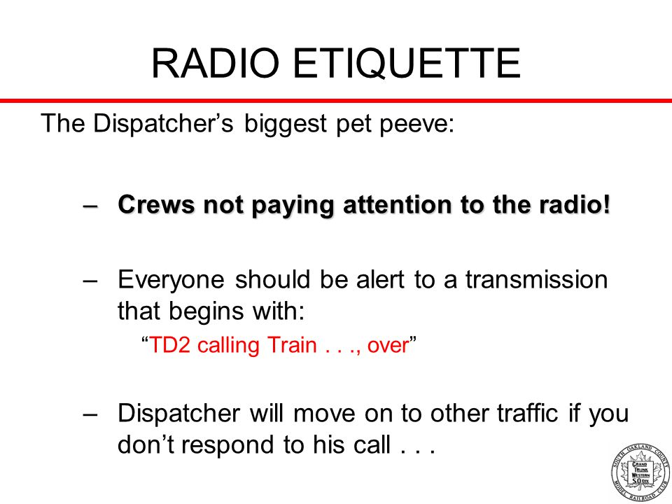 RADIO ETIQUETTE The Dispatchers biggest pet peeve: –Crews not paying attention to the radio! –Everyone should be alert to a transmission that begins w