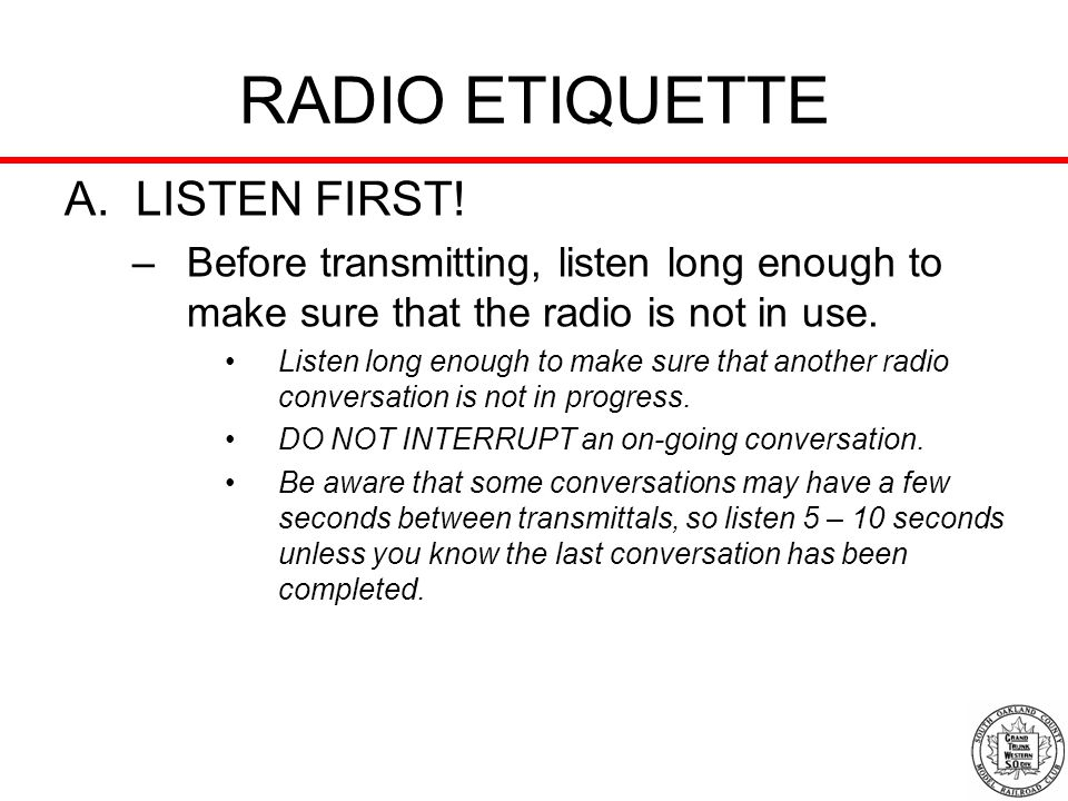 RADIO ETIQUETTE A. LISTEN FIRST! –Before transmitting, listen long enough to make sure that the radio is not in use. Listen long enough to make sure t