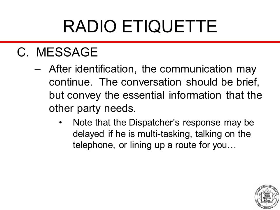 RADIO ETIQUETTE C. MESSAGE –After identification, the communication may continue. The conversation should be brief, but convey the essential informati