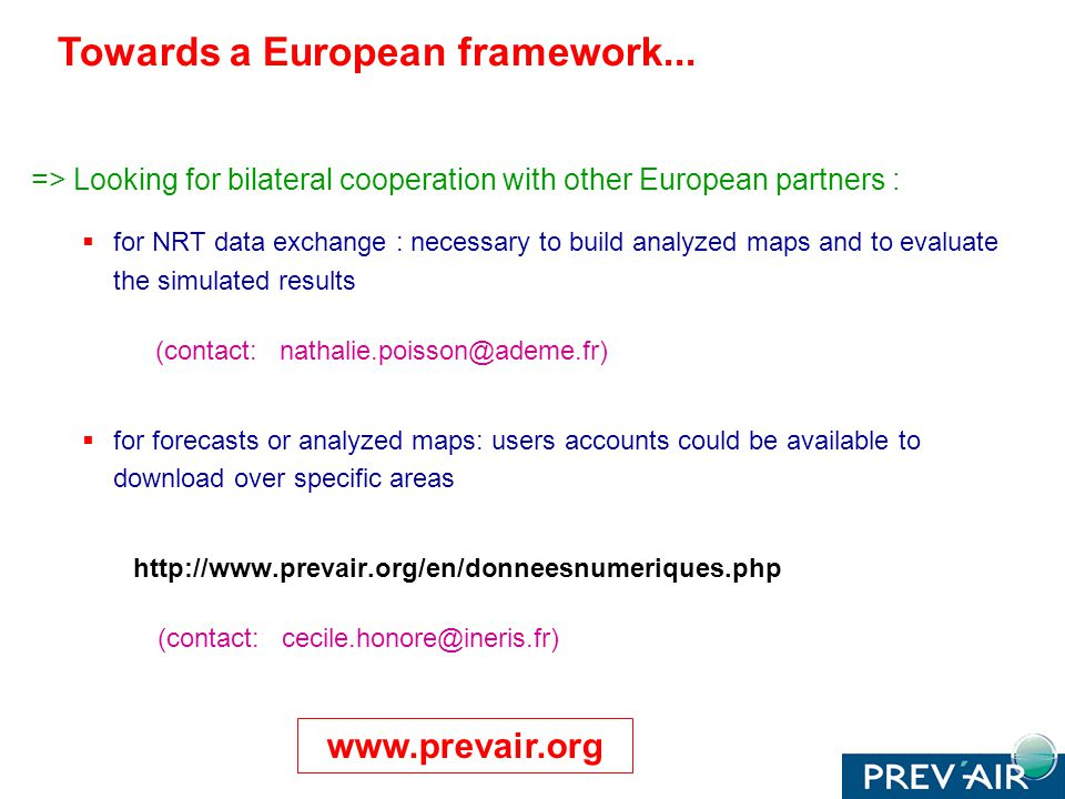 => Looking for bilateral cooperation with other European partners : for NRT data exchange : necessary to build analyzed maps and to evaluate the simulated results (contact: nathalie.poisson@ademe.fr) for forecasts or analyzed maps: users accounts could be available to download over specific areas http://www.prevair.org/en/donneesnumeriques.php (contact: cecile.honore@ineris.fr) Towards a European framework...