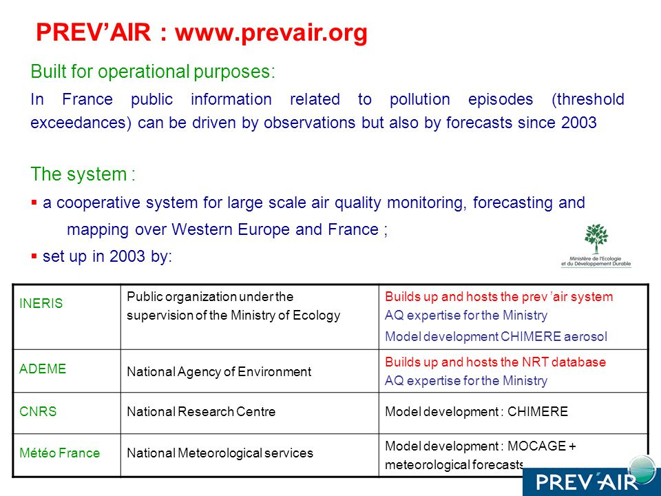 Built for operational purposes: In France public information related to pollution episodes (threshold exceedances) can be driven by observations but also by forecasts since 2003 The system : a cooperative system for large scale air quality monitoring, forecasting and mapping over Western Europe and France ; set up in 2003 by: INERIS Public organization under the supervision of the Ministry of Ecology Builds up and hosts the prev air system AQ expertise for the Ministry Model development CHIMERE aerosol ADEME National Agency of Environment Builds up and hosts the NRT database AQ expertise for the Ministry CNRSNational Research CentreModel development : CHIMERE Météo FranceNational Meteorological services Model development : MOCAGE + meteorological forecasts PREVAIR : www.prevair.org