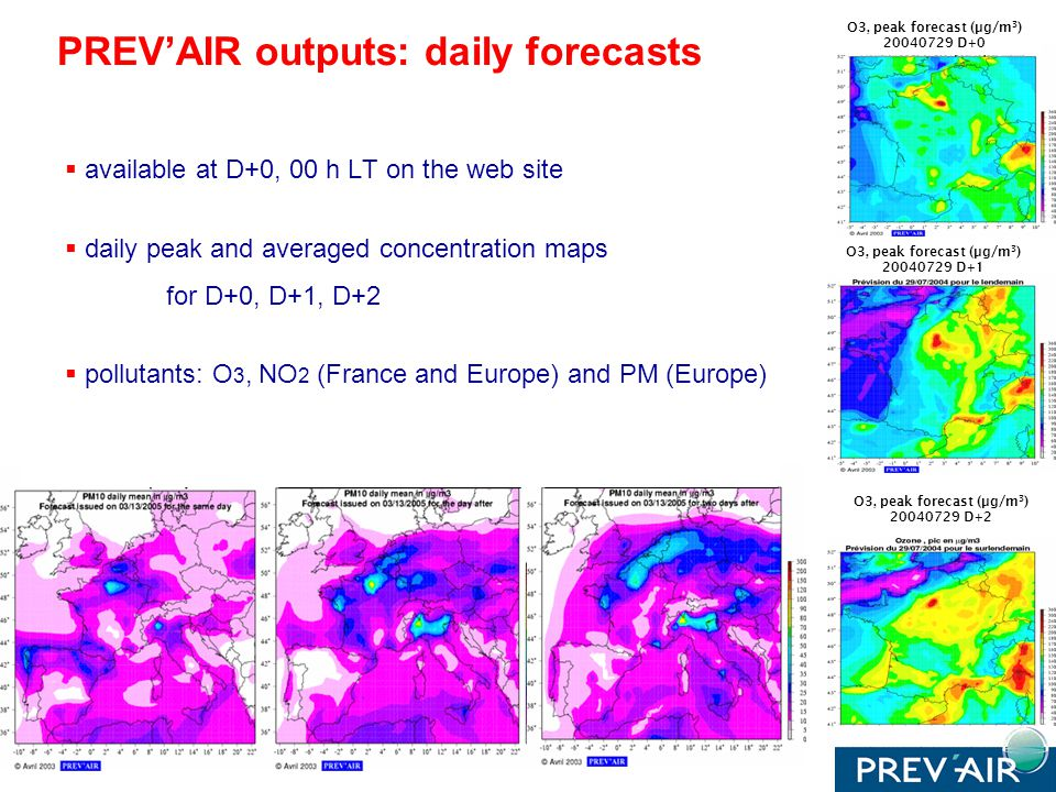 available at D+0, 00 h LT on the web site daily peak and averaged concentration maps for D+0, D+1, D+2 pollutants: O 3, NO 2 (France and Europe) and PM (Europe) O3, peak forecast (µg/m 3 ) 20040729 D+0 O3, peak forecast (µg/m 3 ) 20040729 D+2 O3, peak forecast (µg/m 3 ) 20040729 D+1 PREVAIR outputs: daily forecasts