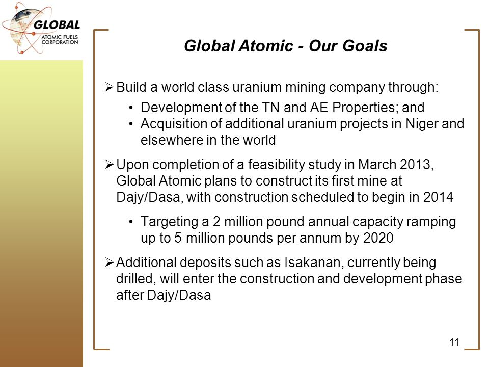 Global Atomic - Our Goals Build a world class uranium mining company through: Development of the TN and AE Properties; and Acquisition of additional uranium projects in Niger and elsewhere in the world Upon completion of a feasibility study in March 2013, Global Atomic plans to construct its first mine at Dajy/Dasa, with construction scheduled to begin in 2014 Targeting a 2 million pound annual capacity ramping up to 5 million pounds per annum by 2020 Additional deposits such as Isakanan, currently being drilled, will enter the construction and development phase after Dajy/Dasa 11