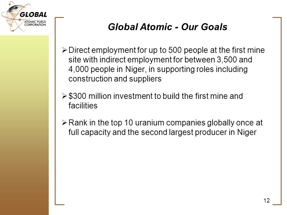 Global Atomic - Our Goals Direct employment for up to 500 people at the first mine site with indirect employment for between 3,500 and 4,000 people in